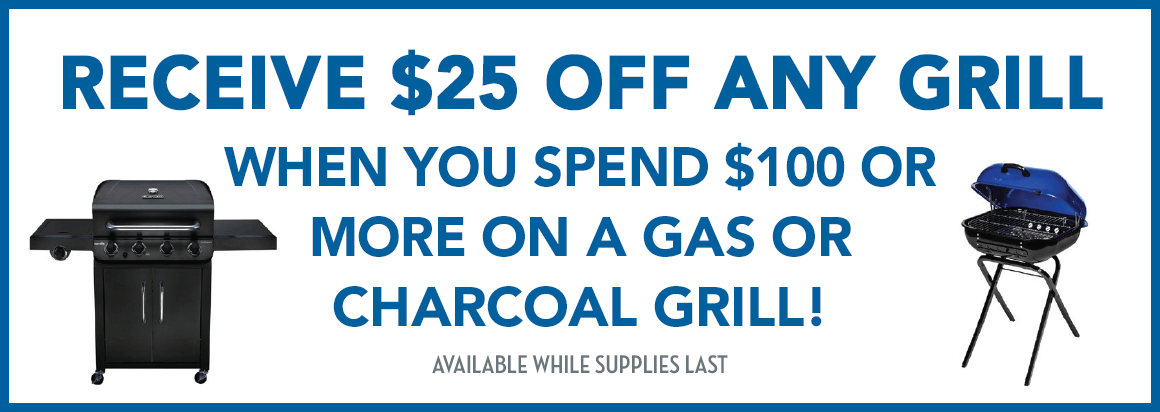 Receive $25 off any grill when you spend $100 or more on a gas or charcoal grill!